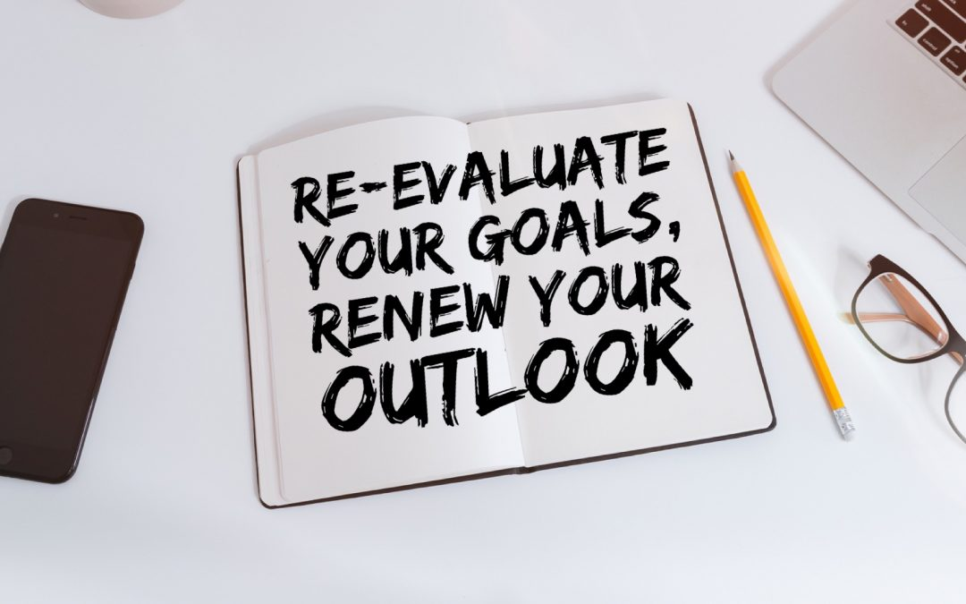 Re-Evaluate Your Goals, Renew Your Outlook